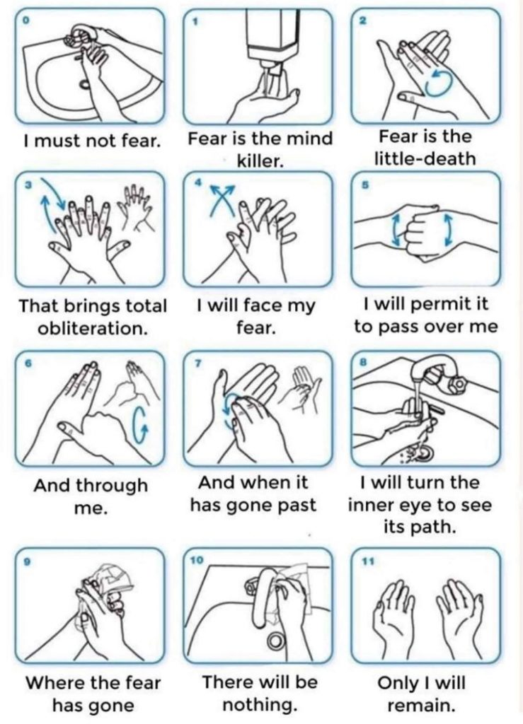 "Image of 12 blocks of line art depicting proper hand washing hygiene. The directions under the line art have been changed to read, ""I must not fear. Fear is the mind killer. Fear is the little-death. That brings total obliteration. I will face my fear. I will permit it to pass over me And through me. And when it has gone past I will turn the inner eye to see its path. Where the fear has gone There will be nothing. Only I will remain."""