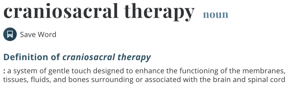 Craniosacral therapy, noun. Definition of craniosacral therapy: a system of gentle touch designed to enhance the functioning of the membranes, tissues, fluids, and bones surrounding or associated with the brain and spinal cord.